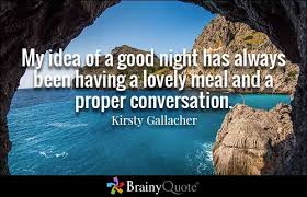 Conversation Quotes   BrainyQuote Brainy Quote My idea of a good night has always been having a lovely meal and a proper