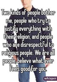 Two kinds of people bother me  people who try to justify everything with their religion Whisper