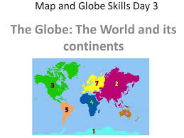 Map and Globe Skills Day   The Globe  The World and its continents     Do Now    Mins  Fill in your week sheet Objective  Use maps to