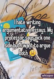 I hate writing argumentative essays  My professor says pick one