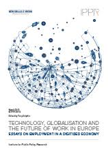 Technology  globalisation and the future of work in Europe  Essays     IPPR Technology  globalisation and the future of work in Europe  Essays on employment in a