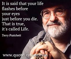 It is said that your life flashes before your eyes just before you die. That is true, it's called Life. -Terry Pratchett
