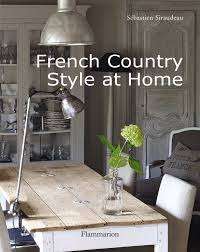 Country Style Home Decor Ideas French Country Style At Home Sebastien Siraudeau 9782080301345