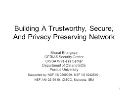 Building A Trustworthy  Secure  And Privacy Preserving Network Bharat Bhargava CERIAS Security Center