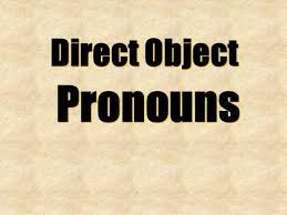 Replacing direct object nouns with pronouns in Spanish sentences     Direct Object Pronouns Direct Object Pronouns  Direct Object Pronouns Direct Object Pronouns me nos te