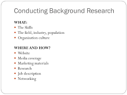 Conducting Background Research WHAT  The Skills The field  industry  population Organization culture WHERE