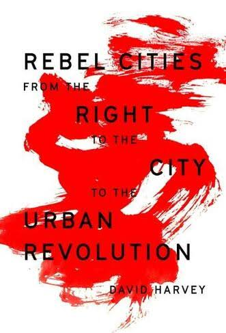 Rebel Cities: From the Right to the City to the Urban Revolution - David Harvey