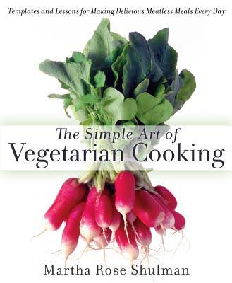 The Simple Art of Vegetarian Cooking: Templates and Lessons for Making Delicious Meatless Meals Every Day - Martha Rose Shulman