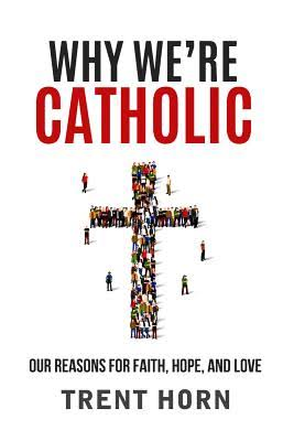 Why We're Catholic: Our Reasons for Faith, Hope, and Love [Book]